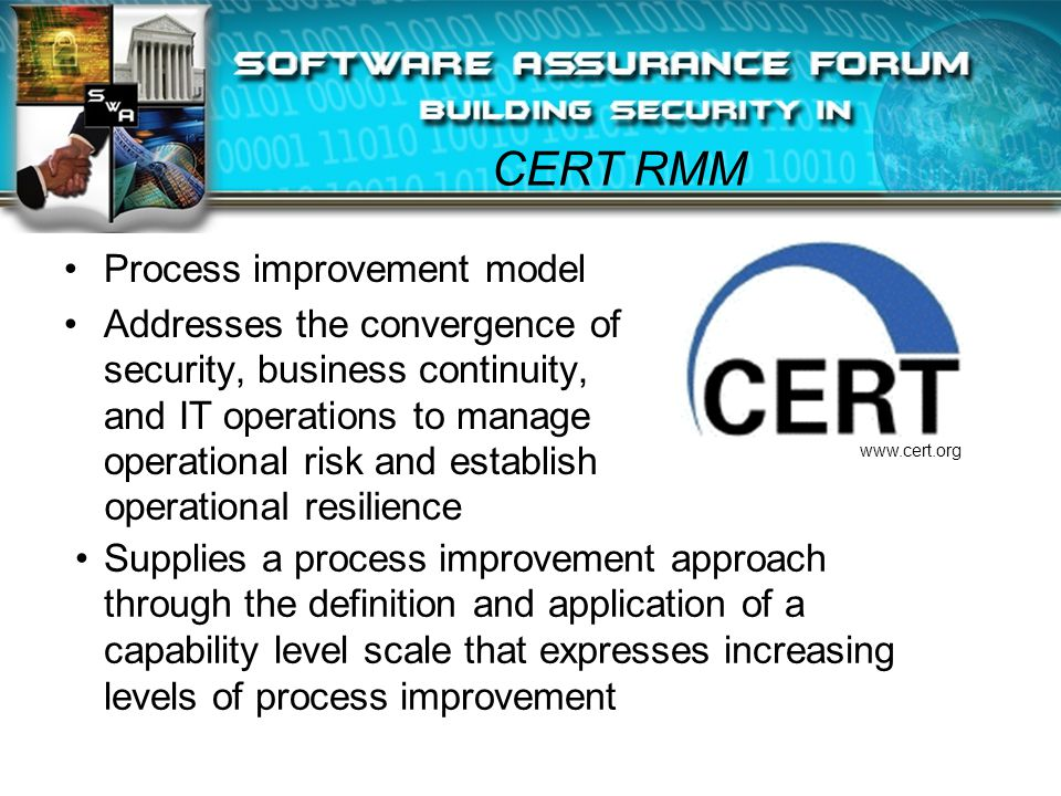 CERT RMM Process improvement model Addresses the convergence of security, business continuity, and IT operations to manage operational risk and establish operational resilience Supplies a process improvement approach through the definition and application of a capability level scale that expresses increasing levels of process improvement www.cert.org