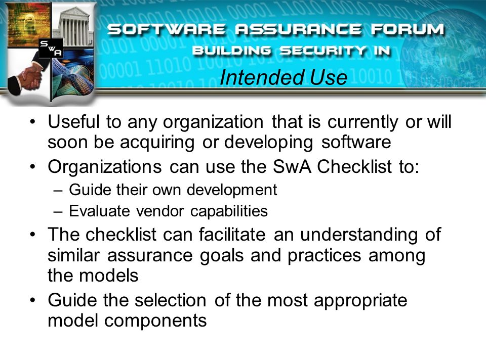 Intended Use Useful to any organization that is currently or will soon be acquiring or developing software Organizations can use the SwA Checklist to: –Guide their own development –Evaluate vendor capabilities The checklist can facilitate an understanding of similar assurance goals and practices among the models Guide the selection of the most appropriate model components
