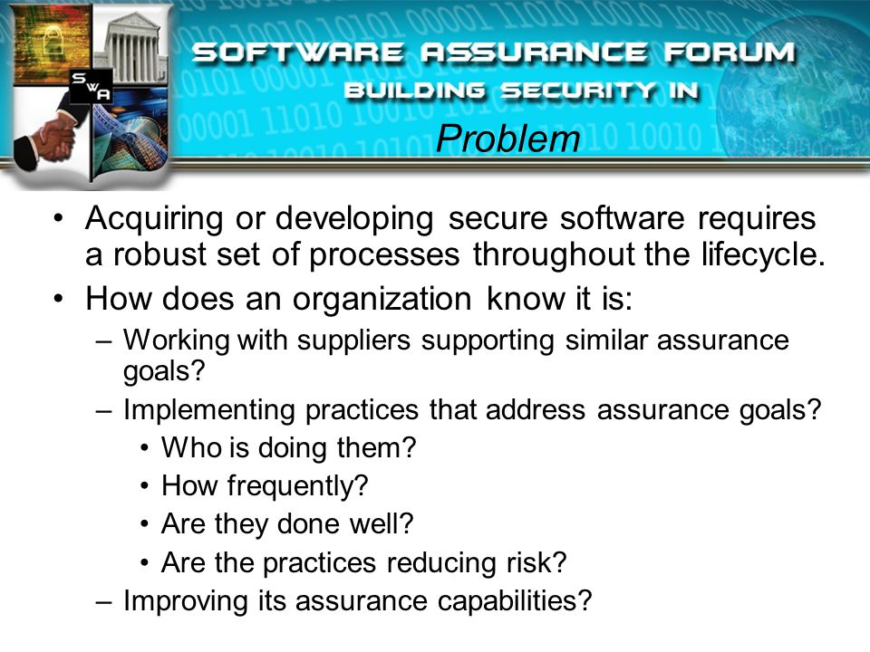 Problem Acquiring or developing secure software requires a robust set of processes throughout the lifecycle.
