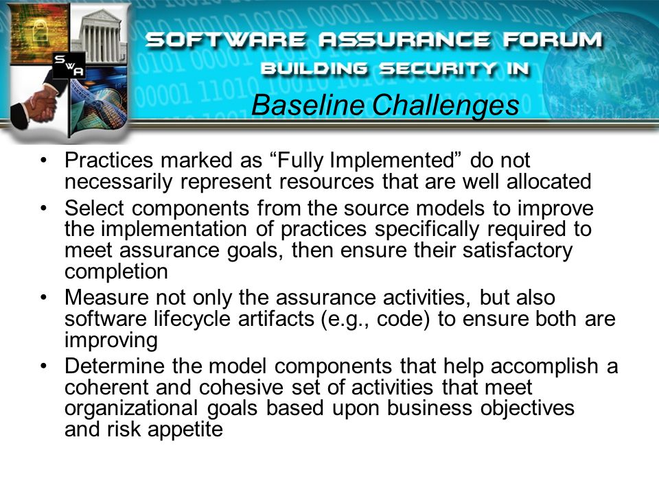 Baseline Challenges Practices marked as Fully Implemented do not necessarily represent resources that are well allocated Select components from the source models to improve the implementation of practices specifically required to meet assurance goals, then ensure their satisfactory completion Measure not only the assurance activities, but also software lifecycle artifacts (e.g., code) to ensure both are improving Determine the model components that help accomplish a coherent and cohesive set of activities that meet organizational goals based upon business objectives and risk appetite