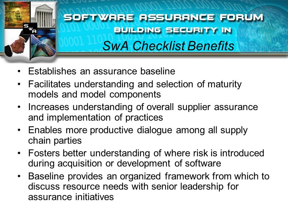 SwA Checklist Benefits Establishes an assurance baseline Facilitates understanding and selection of maturity models and model components Increases understanding of overall supplier assurance and implementation of practices Enables more productive dialogue among all supply chain parties Fosters better understanding of where risk is introduced during acquisition or development of software Baseline provides an organized framework from which to discuss resource needs with senior leadership for assurance initiatives