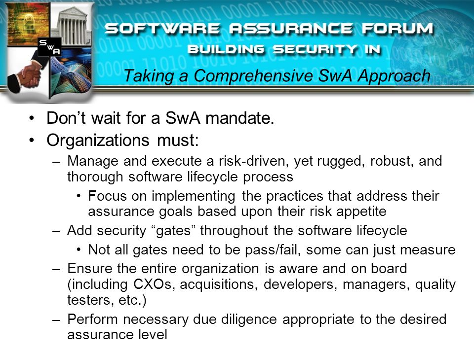 Taking a Comprehensive SwA Approach Don't wait for a SwA mandate. Organizations must: –Manage and execute a risk-driven, yet rugged, robust, and thoro