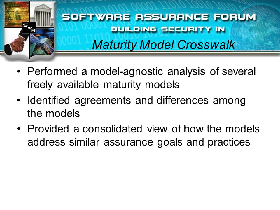 Maturity Model Crosswalk Performed a model-agnostic analysis of several freely available maturity models Identified agreements and differences among the models Provided a consolidated view of how the models address similar assurance goals and practices