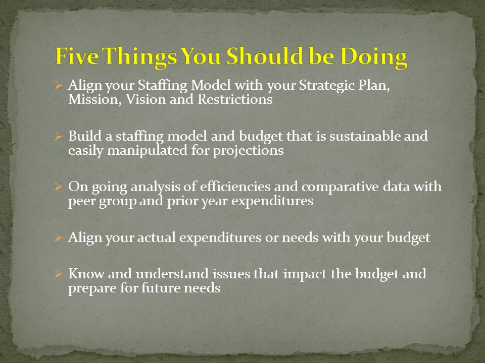  Align your Staffing Model with your Strategic Plan, Mission, Vision and Restrictions  Build a staffing model and budget that is sustainable and easily manipulated for projections  On going analysis of efficiencies and comparative data with peer group and prior year expenditures  Align your actual expenditures or needs with your budget  Know and understand issues that impact the budget and prepare for future needs