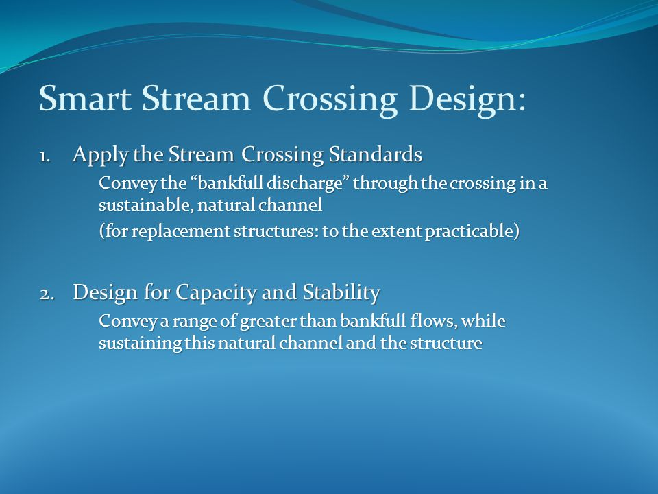 "1. Apply the Stream Crossing Standards Convey the ""bankfull discharge"" through the crossing in a sustainable, natural channel (for replacement structu"
