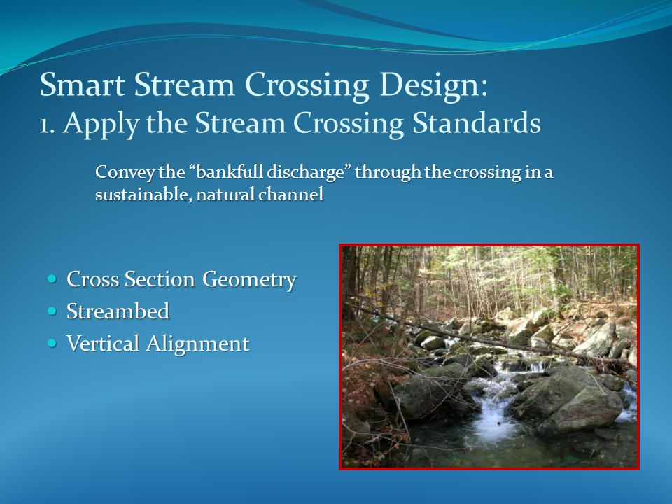 Cross Section Geometry Cross Section Geometry Streambed Streambed Vertical Alignment Vertical Alignment Smart Stream Crossing Design: 1.