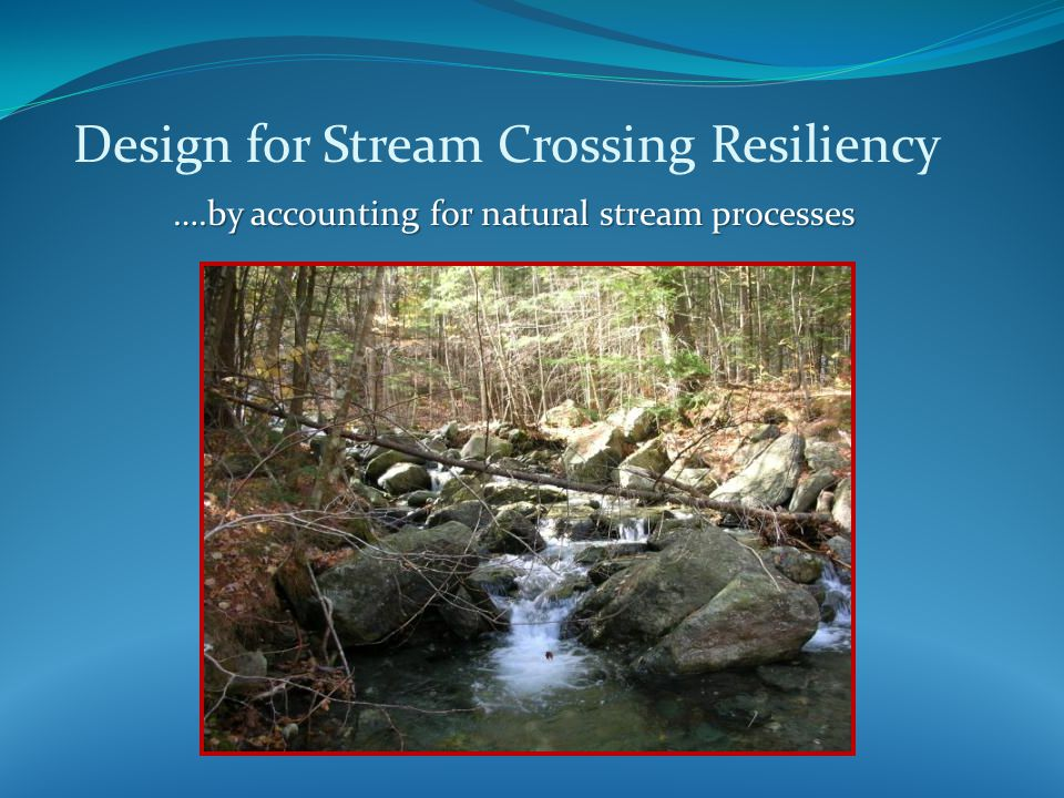 Design methodology for providing stream bed continuity at road crossings Examples: No-Slope design* No-Slope design* Stream Simulation design* Stream Simulation design* Roughened Channel design* Roughened Channel design* Bridge replacement with retained abutments** Bridge replacement with retained abutments** *Based on work by: Kozmo (Ken) Bates (formerly with Washington DFW) and USDA Forest Service **Based on MassDOT practices