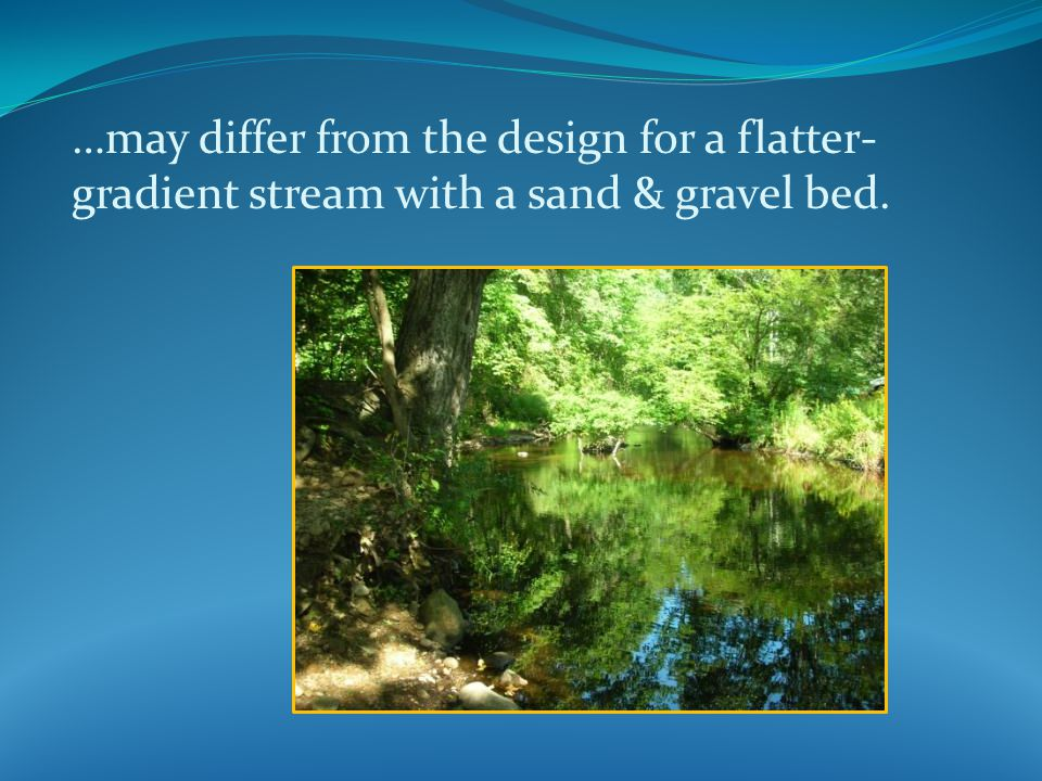 …may differ from the design for a flatter- gradient stream with a sand & gravel bed.
