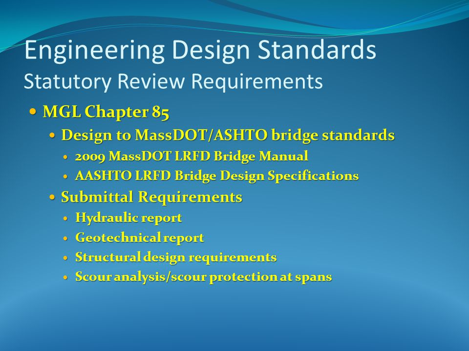 MGL Chapter 85 MGL Chapter 85 Design to MassDOT/ASHTO bridge standards Design to MassDOT/ASHTO bridge standards 2009 MassDOT LRFD Bridge Manual 2009 MassDOT LRFD Bridge Manual AASHTO LRFD Bridge Design Specifications AASHTO LRFD Bridge Design Specifications Submittal Requirements Submittal Requirements Hydraulic report Hydraulic report Geotechnical report Geotechnical report Structural design requirements Structural design requirements Scour analysis/scour protection at spans Scour analysis/scour protection at spans Engineering Design Standards Statutory Review Requirements