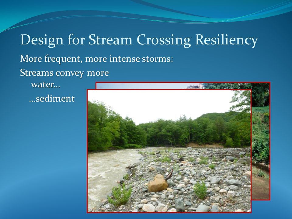 Design for Stream Crossing Resiliency More frequent, more intense storms: Streams convey more water… …sediment