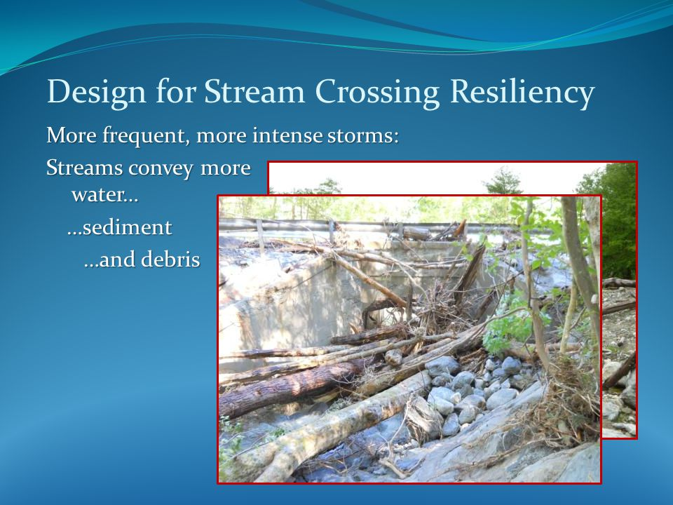Design for Stream Crossing Resiliency More frequent, more intense storms: Streams convey more water… …sediment …and debris …and debris