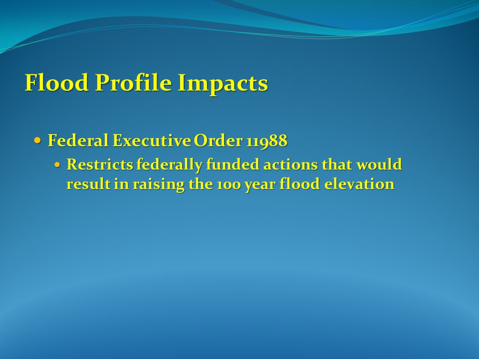 Federal Executive Order 11988 Federal Executive Order 11988 Restricts federally funded actions that would result in raising the 100 year flood elevation Restricts federally funded actions that would result in raising the 100 year flood elevation Flood Profile Impacts