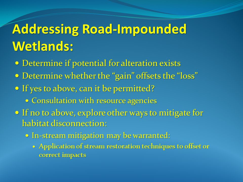Addressing Road-Impounded Wetlands: Determine if potential for alteration exists Determine if potential for alteration exists Determine whether the gain offsets the loss Determine whether the gain offsets the loss If yes to above, can it be permitted.