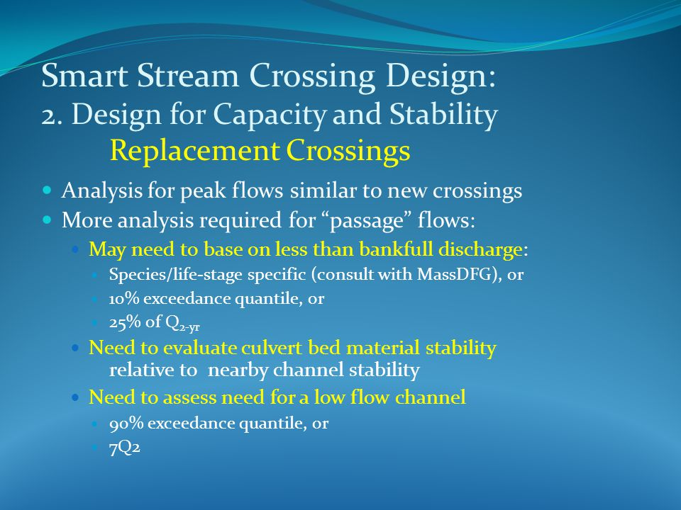Analysis for peak flows similar to new crossings More analysis required for passage flows: May need to base on less than bankfull discharge: Species/life-stage specific (consult with MassDFG), or 10% exceedance quantile, or 25% of Q 2-yr Need to evaluate culvert bed material stability relative to nearby channel stability Need to assess need for a low flow channel 90% exceedance quantile, or 7Q2 Smart Stream Crossing Design: 2.