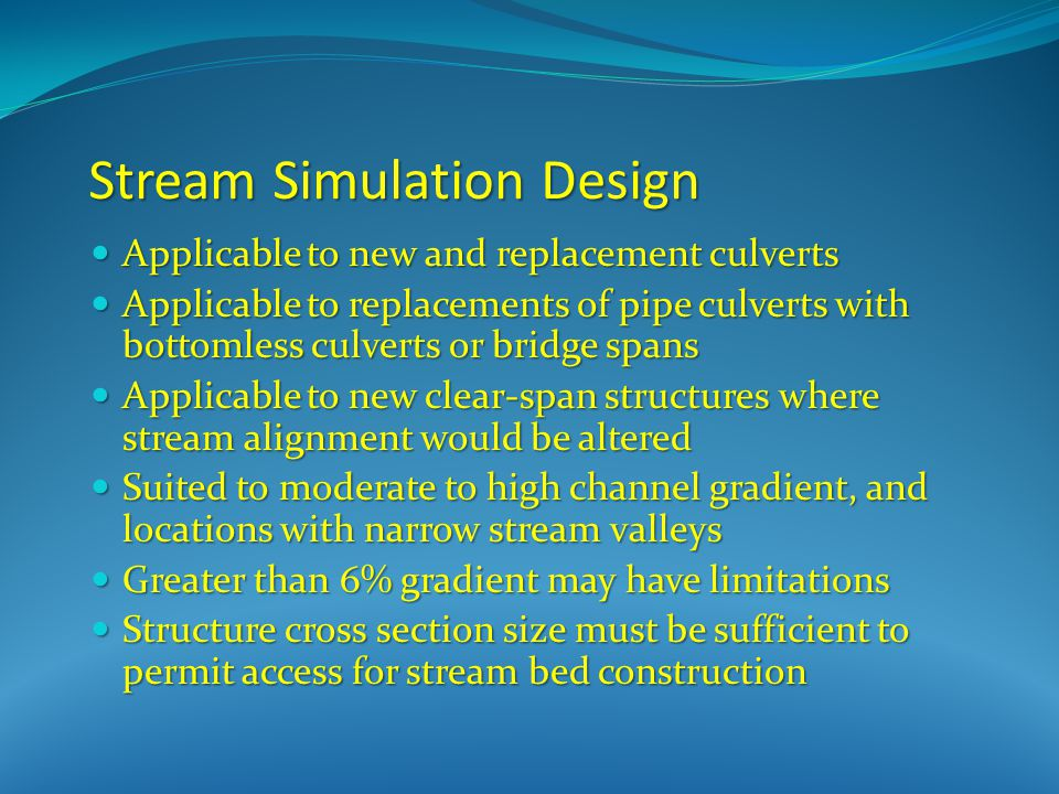 Stream Simulation Design Applicable to new and replacement culverts Applicable to new and replacement culverts Applicable to replacements of pipe culverts with bottomless culverts or bridge spans Applicable to replacements of pipe culverts with bottomless culverts or bridge spans Applicable to new clear-span structures where stream alignment would be altered Applicable to new clear-span structures where stream alignment would be altered Suited to moderate to high channel gradient, and locations with narrow stream valleys Suited to moderate to high channel gradient, and locations with narrow stream valleys Greater than 6% gradient may have limitations Greater than 6% gradient may have limitations Structure cross section size must be sufficient to permit access for stream bed construction Structure cross section size must be sufficient to permit access for stream bed construction