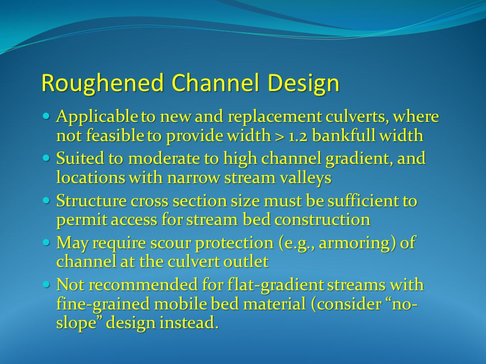 Roughened Channel Design Applicable to new and replacement culverts, where not feasible to provide width > 1.2 bankfull width Applicable to new and replacement culverts, where not feasible to provide width > 1.2 bankfull width Suited to moderate to high channel gradient, and locations with narrow stream valleys Suited to moderate to high channel gradient, and locations with narrow stream valleys Structure cross section size must be sufficient to permit access for stream bed construction Structure cross section size must be sufficient to permit access for stream bed construction May require scour protection (e.g., armoring) of channel at the culvert outlet May require scour protection (e.g., armoring) of channel at the culvert outlet Not recommended for flat-gradient streams with fine-grained mobile bed material (consider no- slope design instead.