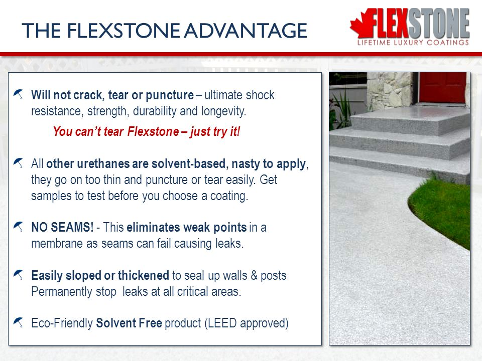 FLEXSTONE SUMMARY FLEXSTONE is the most durable membrane on the market and is trusted by sun deck experts, engineers, architects, ski resorts, Zoos and concrete specialists for parking garage surfaces as it withstands extreme traffic and keeps all surfaces water tight for decades.
