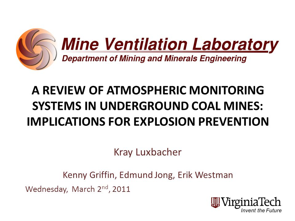 A REVIEW OF ATMOSPHERIC MONITORING SYSTEMS IN UNDERGROUND COAL MINES: IMPLICATIONS FOR EXPLOSION PREVENTION Kray Luxbacher Kenny Griffin, Edmund Jong, Erik Westman Wednesday, March 2 nd, 2011