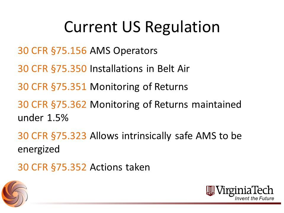 Current US Regulation 30 CFR §75.156 AMS Operators 30 CFR §75.350 Installations in Belt Air 30 CFR §75.351 Monitoring of Returns 30 CFR §75.362 Monitoring of Returns maintained under 1.5% 30 CFR §75.323 Allows intrinsically safe AMS to be energized 30 CFR §75.352 Actions taken