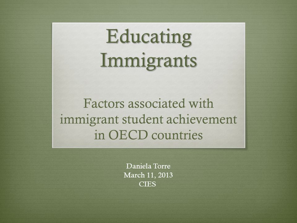 Educating Immigrants Educating Immigrants Factors associated with immigrant student achievement in OECD countries Daniela Torre March 11, 2013 CIES