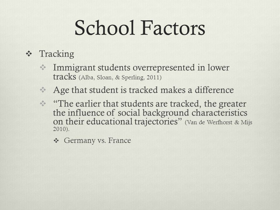 School Factors  Tracking  Immigrant students overrepresented in lower tracks (Alba, Sloan, & Sperling, 2011)  Age that student is tracked makes a difference  The earlier that students are tracked, the greater the influence of social background characteristics on their educational trajectories (Van de Werfhorst & Mijs 2010).