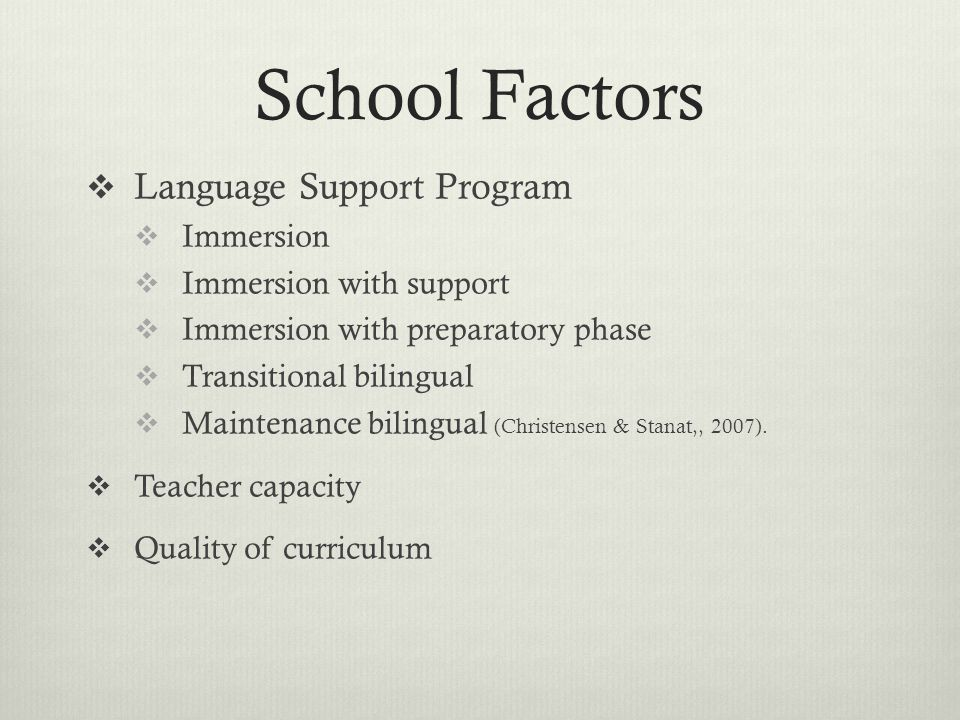 School Factors  Language Support Program  Immersion  Immersion with support  Immersion with preparatory phase  Transitional bilingual  Maintenance bilingual (Christensen & Stanat,, 2007).