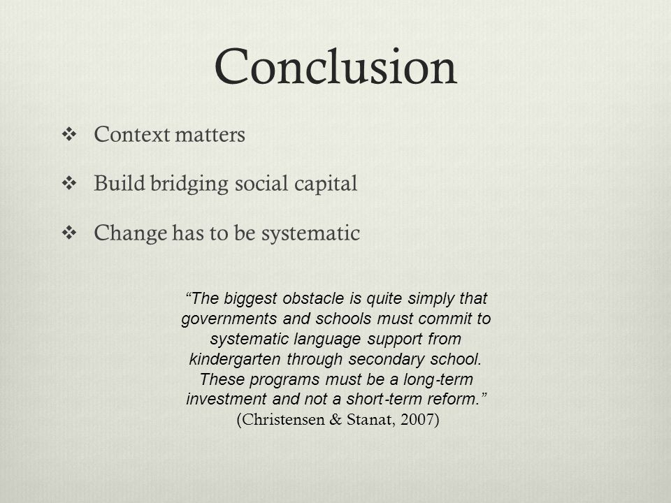 Conclusion  Context matters  Build bridging social capital  Change has to be systematic The biggest obstacle is quite simply that governments and schools must commit to systematic language support from kindergarten through secondary school.
