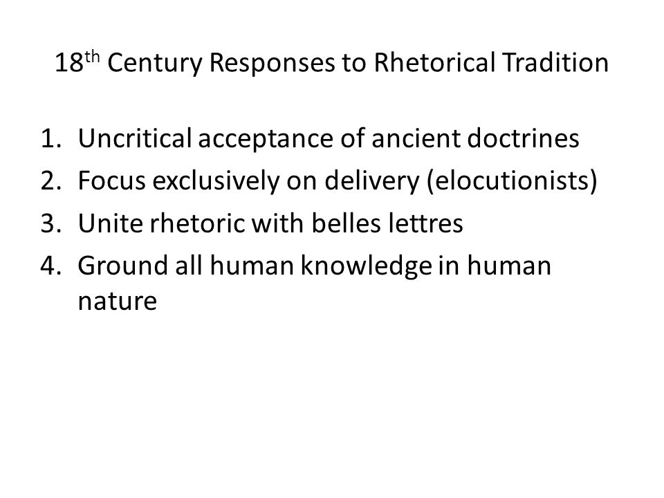 18 th Century Responses to Rhetorical Tradition 1.Uncritical acceptance of ancient doctrines 2.Focus exclusively on delivery (elocutionists) 3.Unite rhetoric with belles lettres 4.Ground all human knowledge in human nature