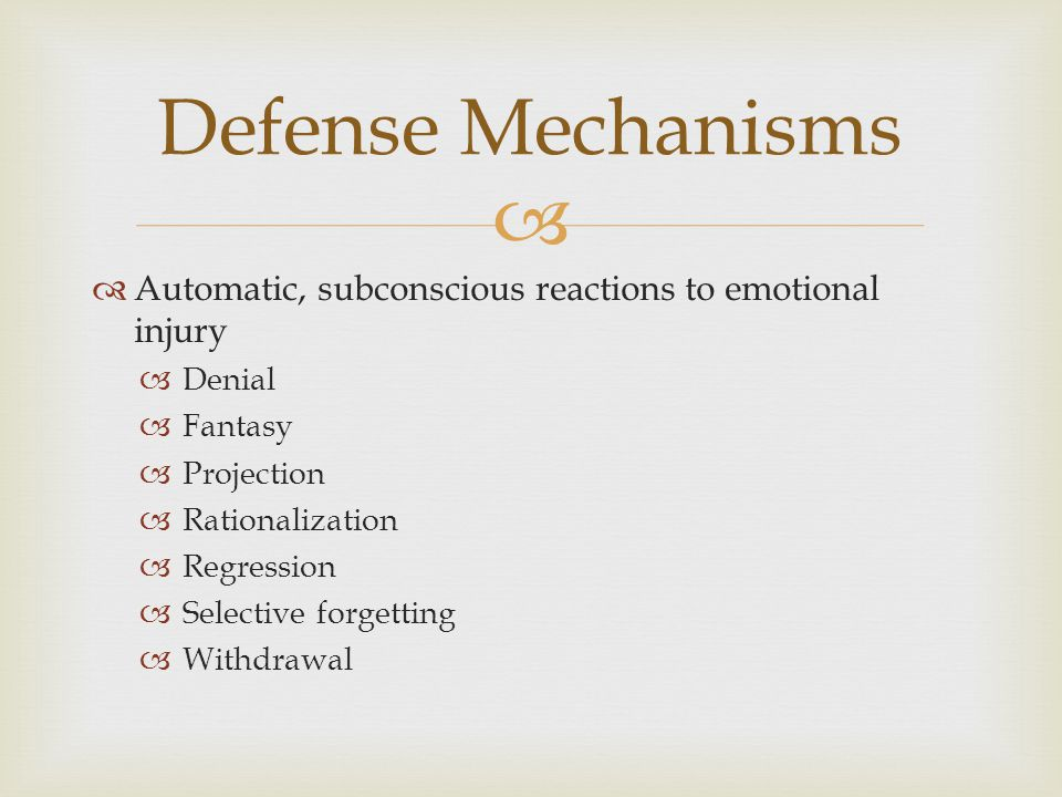   Automatic, subconscious reactions to emotional injury  Denial  Fantasy  Projection  Rationalization  Regression  Selective forgetting  Withdrawal Defense Mechanisms