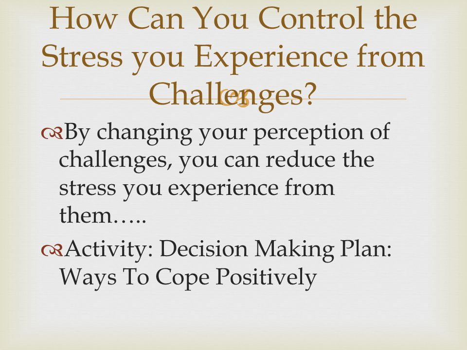   By changing your perception of challenges, you can reduce the stress you experience from them…..