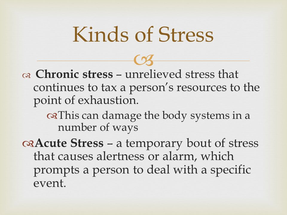   Chronic stress – unrelieved stress that continues to tax a person's resources to the point of exhaustion.