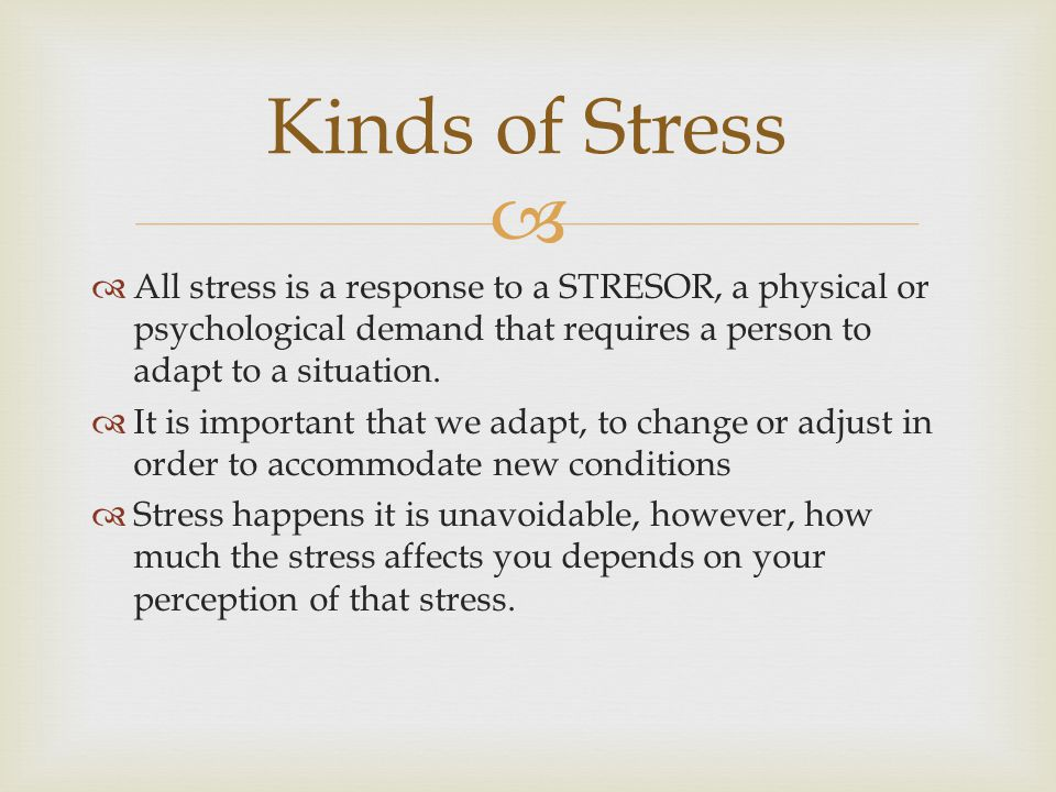   All stress is a response to a STRESOR, a physical or psychological demand that requires a person to adapt to a situation.