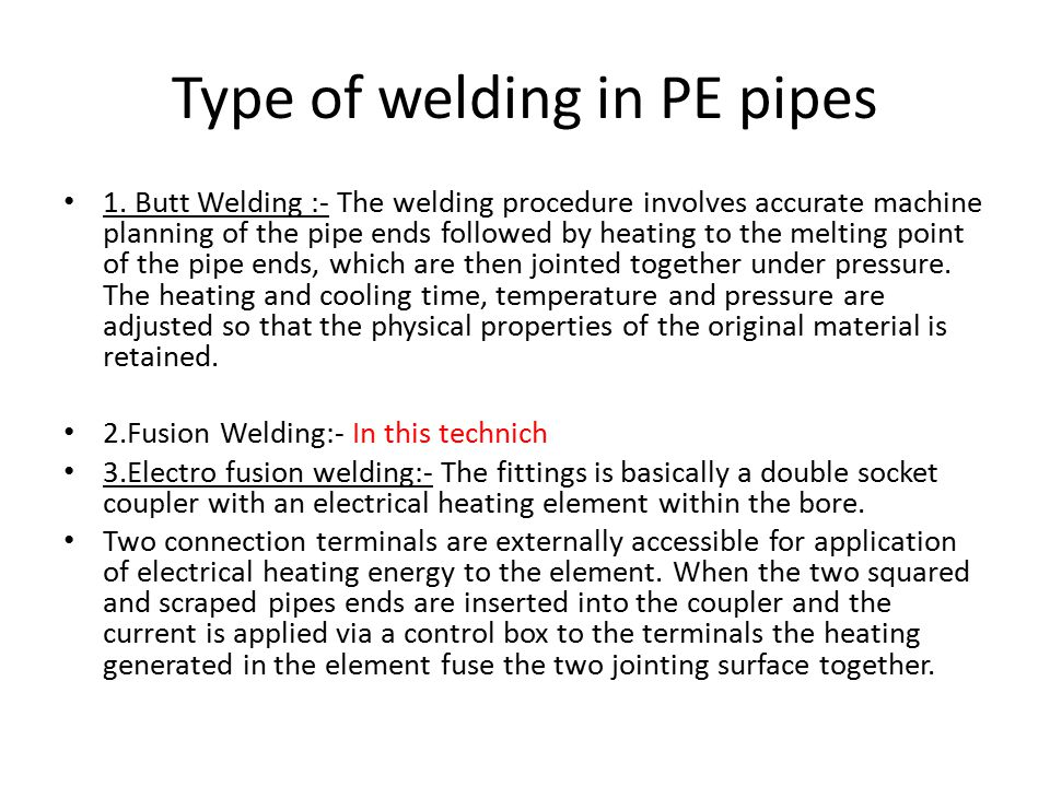 1. Butt Welding :- The welding procedure involves accurate machine planning of the pipe ends followed by heating to the melting point of the pipe ends