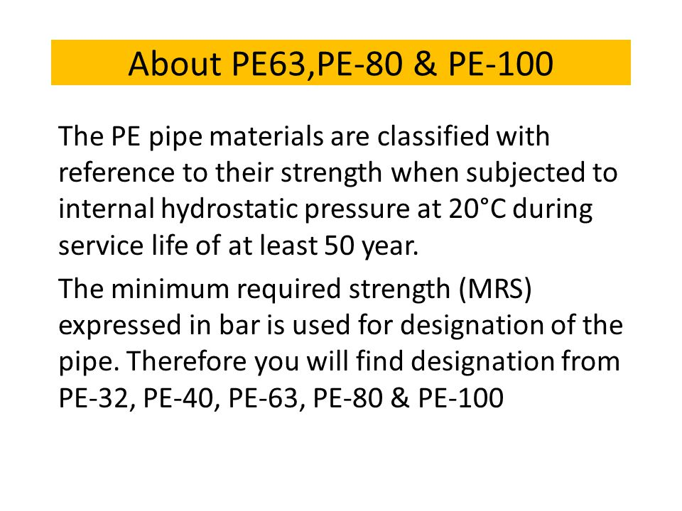 About PE63,PE-80 & PE-100 The PE pipe materials are classified with reference to their strength when subjected to internal hydrostatic pressure at 20°C during service life of at least 50 year.