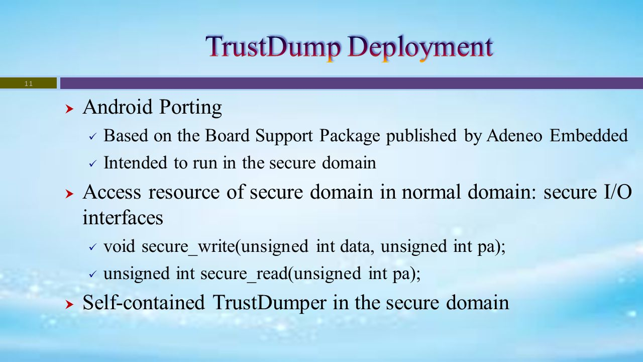  Android Porting Based on the Board Support Package published by Adeneo Embedded Intended to run in the secure domain  Access resource of secure domain in normal domain: secure I/O interfaces void secure_write(unsigned int data, unsigned int pa); unsigned int secure_read(unsigned int pa);  Self-contained TrustDumper in the secure domain 11