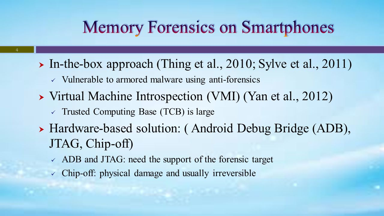  In-the-box approach (Thing et al., 2010; Sylve et al., 2011) Vulnerable to armored malware using anti-forensics  Virtual Machine Introspection (VMI) (Yan et al., 2012) Trusted Computing Base (TCB) is large  Hardware-based solution: ( Android Debug Bridge (ADB), JTAG, Chip-off) ADB and JTAG: need the support of the forensic target Chip-off: physical damage and usually irreversible 4