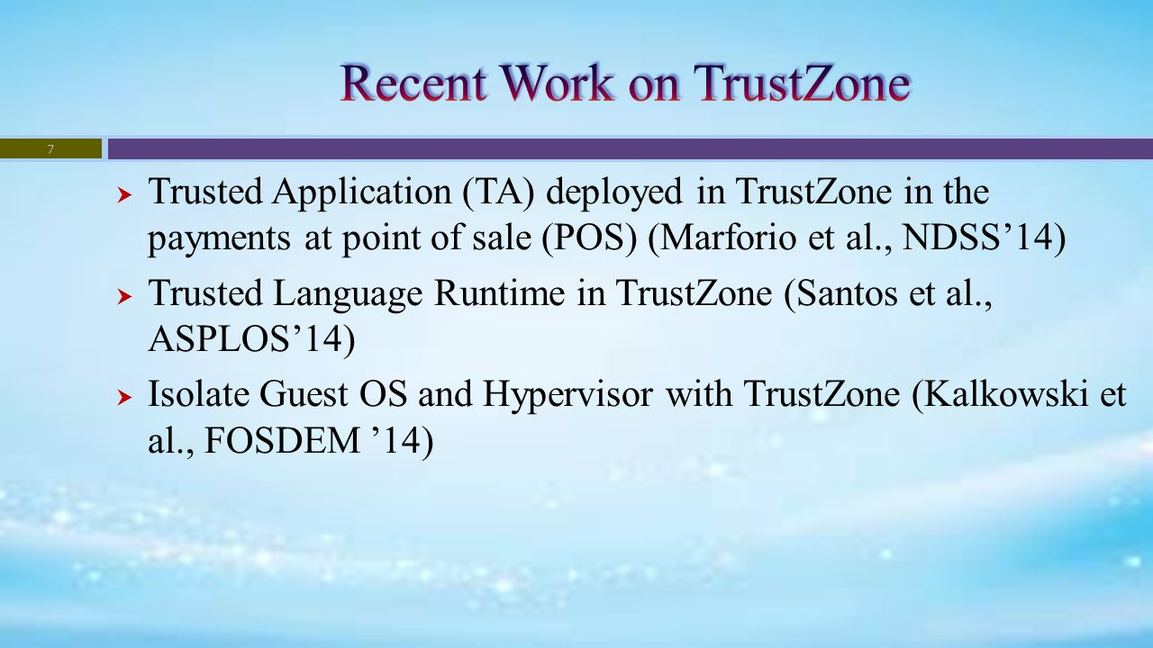  Trusted Application (TA) deployed in TrustZone in the payments at point of sale (POS) (Marforio et al., NDSS'14)  Trusted Language Runtime in TrustZone (Santos et al., ASPLOS'14)  Isolate Guest OS and Hypervisor with TrustZone (Kalkowski et al., FOSDEM '14) 7