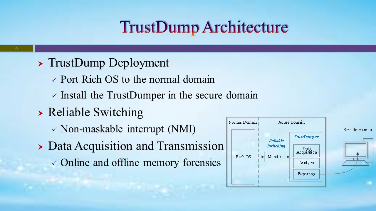  TrustDump Deployment Port Rich OS to the normal domain Install the TrustDumper in the secure domain  Reliable Switching Non-maskable interrupt (NMI)  Data Acquisition and Transmission Online and offline memory forensics 9
