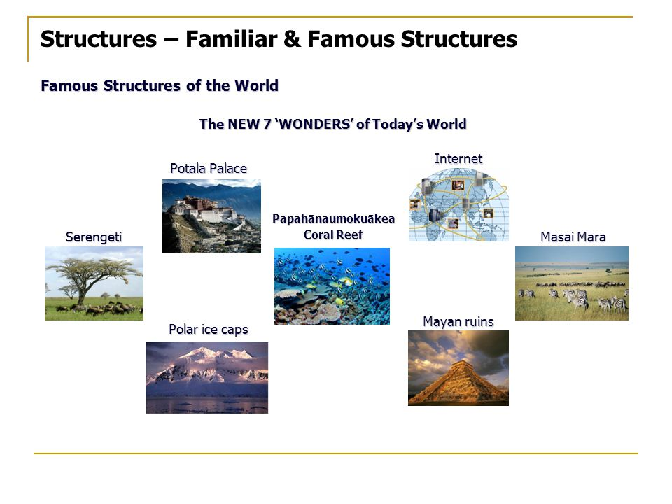 Structures – Familiar & Famous Structures Famous Structures of the World The NEW 7 'WONDERS' of Today's World Potala Palace Internet SerengetiPapahānaumokuākea Coral Reef Masai Mara Polar ice caps Mayan ruins