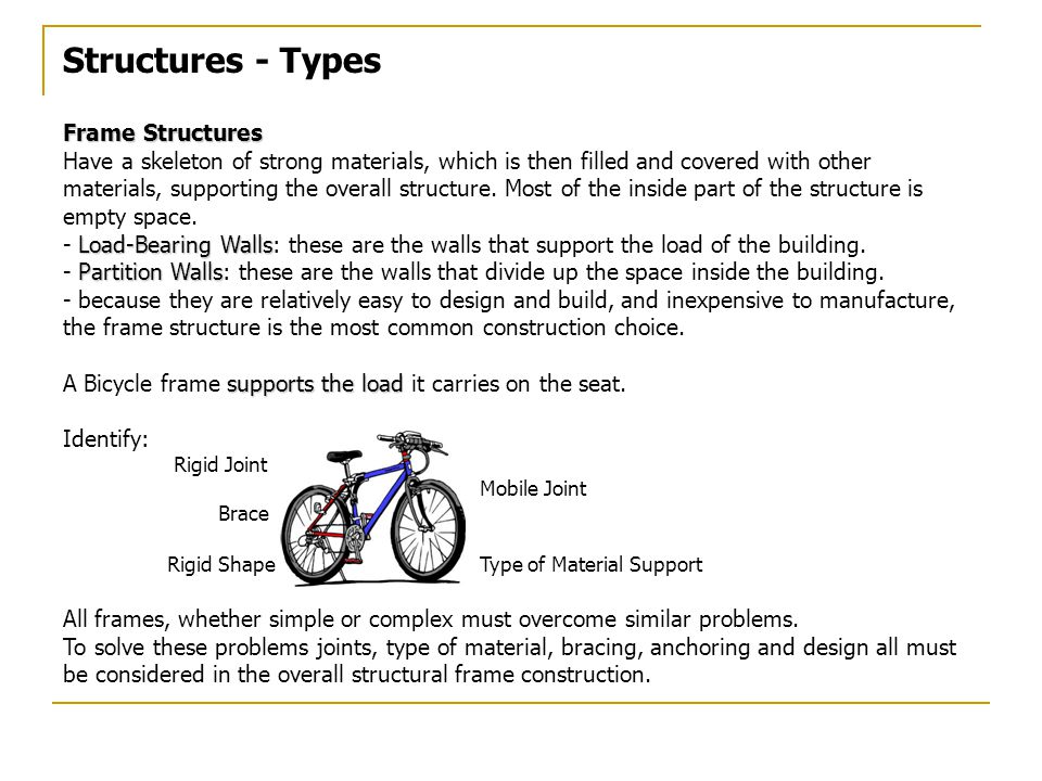 Structures - Types Frame Structures Have a skeleton of strong materials, which is then filled and covered with other materials, supporting the overall structure.
