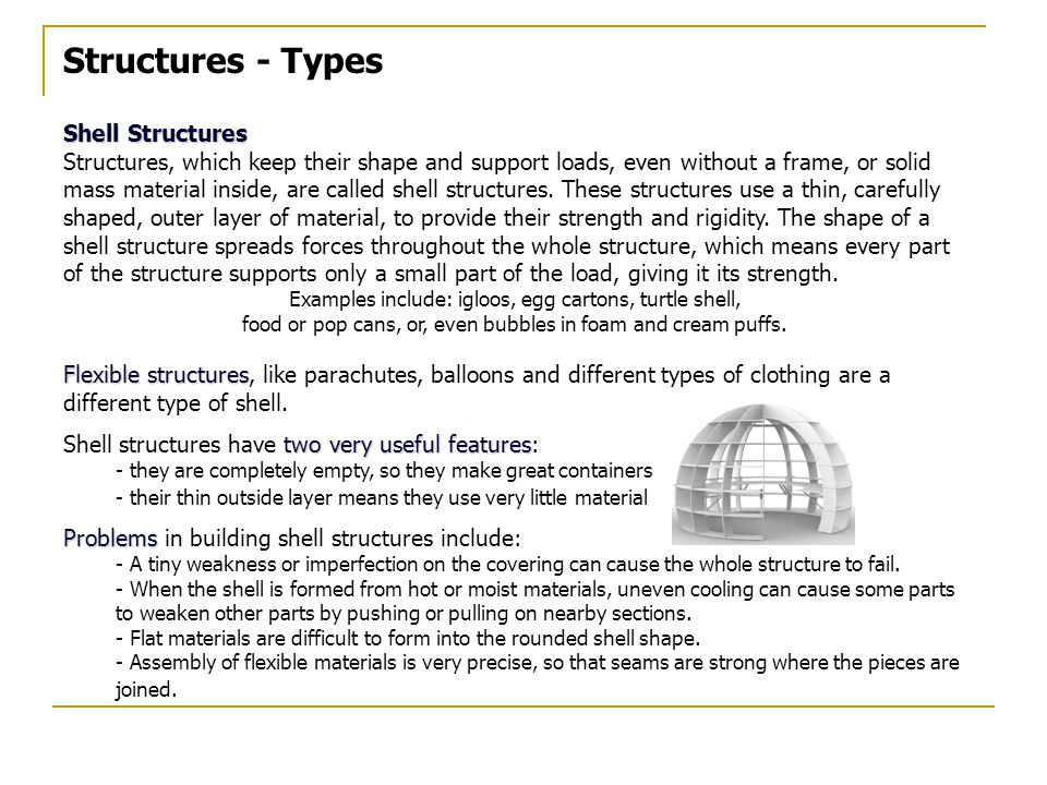 Structures - Types Shell Structures Structures, which keep their shape and support loads, even without a frame, or solid mass material inside, are called shell structures.
