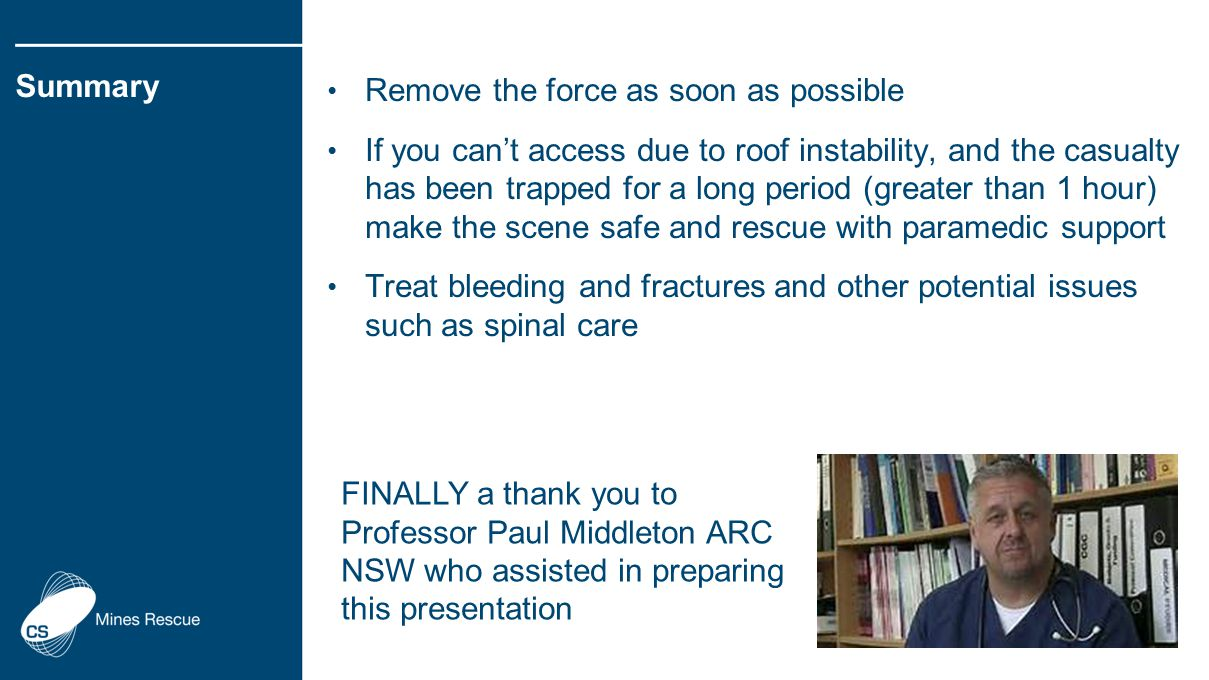 Remove the force as soon as possible If you can't access due to roof instability, and the casualty has been trapped for a long period (greater than 1 hour) make the scene safe and rescue with paramedic support Treat bleeding and fractures and other potential issues such as spinal care Summary FINALLY a thank you to Professor Paul Middleton ARC NSW who assisted in preparing this presentation