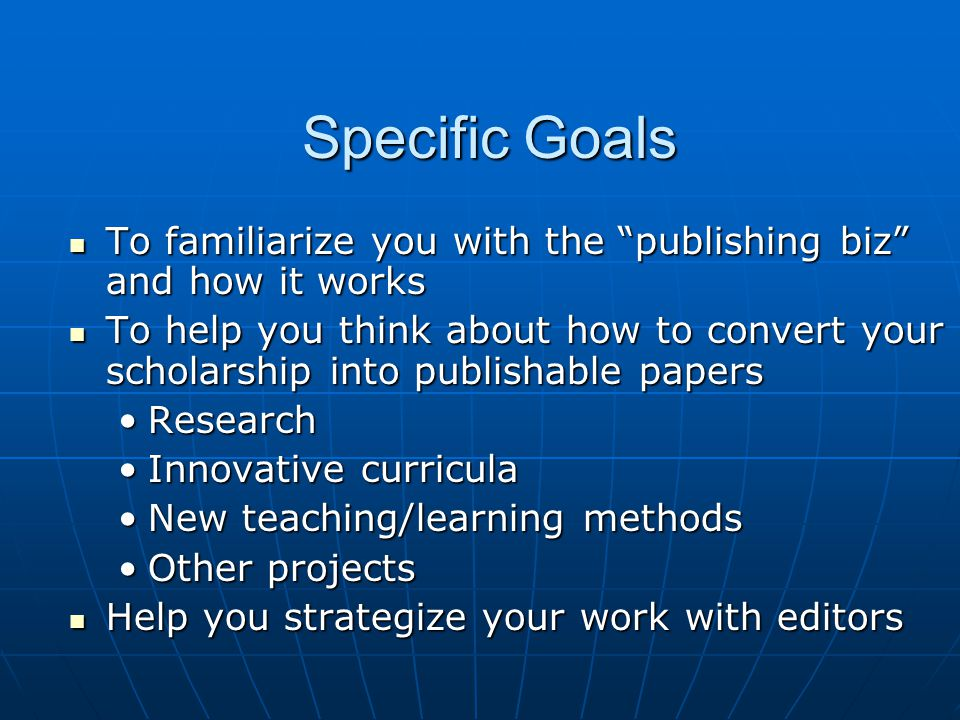 Overall Objective To help you become a To help you become a BetterBetter SmarterSmarter More successfulMore successful writer for publication as an educator