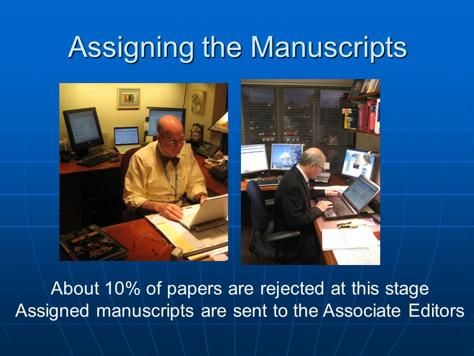 Assigning the Manuscripts About 10% of papers are rejected at this stage Assigned manuscripts are sent to the Associate Editors