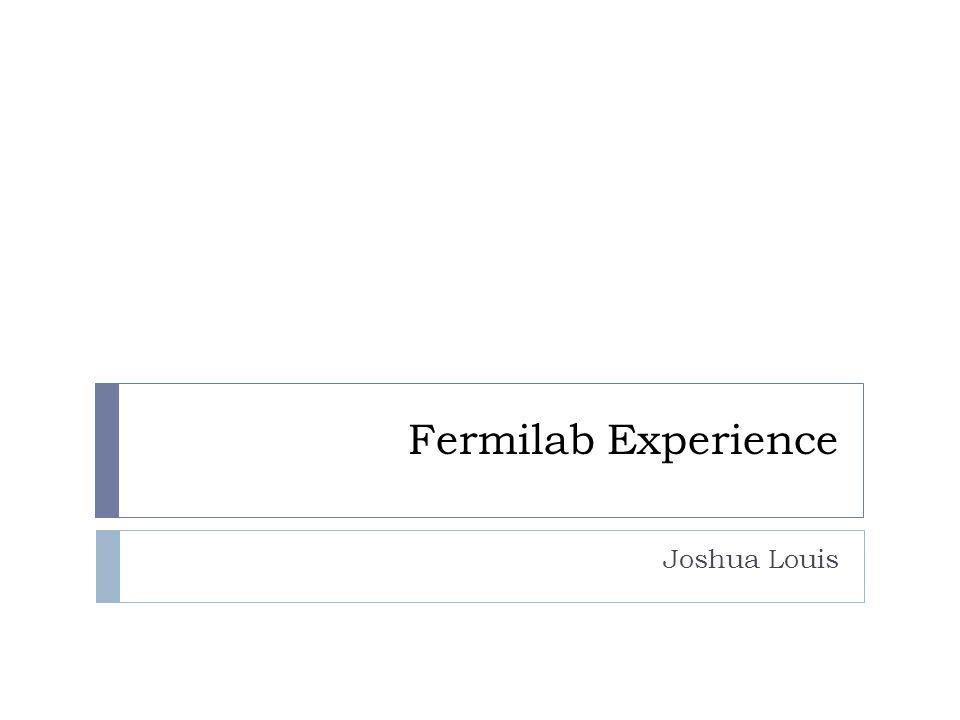 Fermilab Experience Joshua Louis