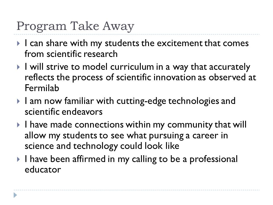 Program Take Away  I can share with my students the excitement that comes from scientific research  I will strive to model curriculum in a way that accurately reflects the process of scientific innovation as observed at Fermilab  I am now familiar with cutting-edge technologies and scientific endeavors  I have made connections within my community that will allow my students to see what pursuing a career in science and technology could look like  I have been affirmed in my calling to be a professional educator