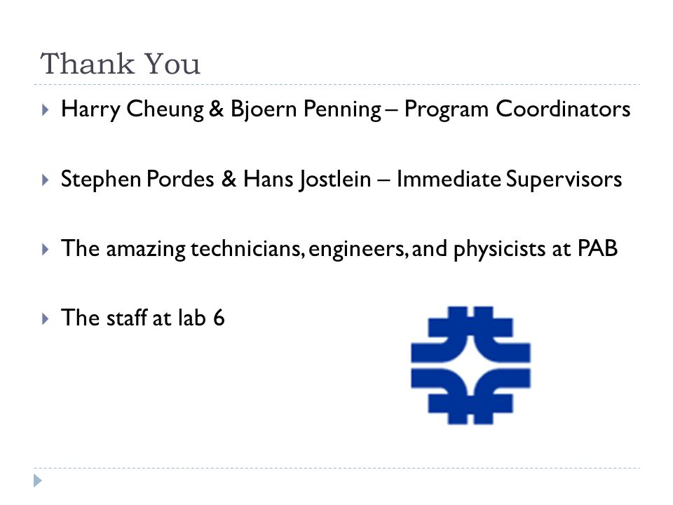 Thank You  Harry Cheung & Bjoern Penning – Program Coordinators  Stephen Pordes & Hans Jostlein – Immediate Supervisors  The amazing technicians, engineers, and physicists at PAB  The staff at lab 6