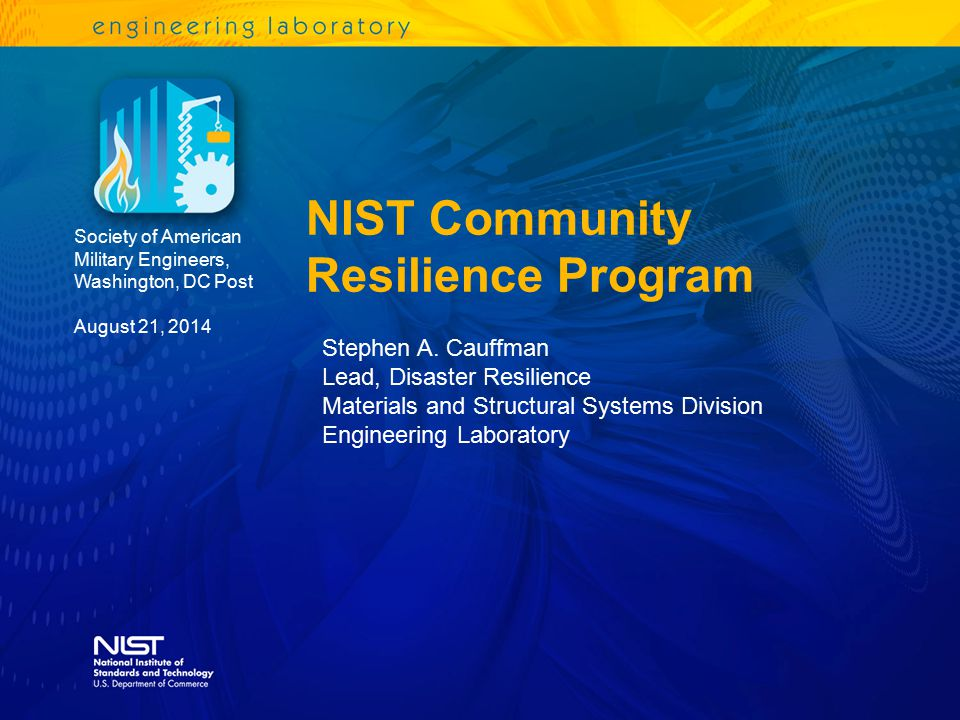 NIST Community Resilience Program Society of American Military Engineers, Washington, DC Post August 21, 2014 Stephen A. Cauffman Lead, Disaster Resil