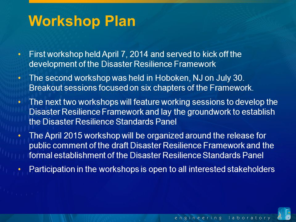 Workshop Plan First workshop held April 7, 2014 and served to kick off the development of the Disaster Resilience Framework The second workshop was he