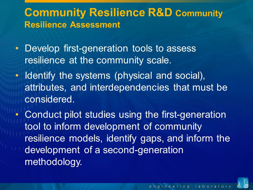 Community Resilience R&D Community Resilience Assessment Develop first-generation tools to assess resilience at the community scale. Identify the syst